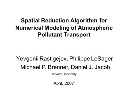 Spatial Reduction Algorithm for Numerical Modeling of Atmospheric Pollutant Transport Yevgenii Rastigejev, Philippe LeSager Harvard University Michael.