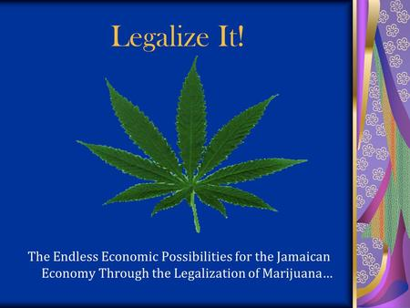 Legalize It! The Endless Economic Possibilities for the Jamaican Economy Through the Legalization of Marijuana…