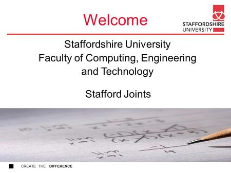 CREATE THE DIFFERENCE Welcome Stafford Joints Staffordshire University Faculty of Computing, Engineering and Technology.