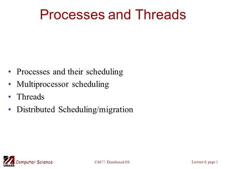 Computer Science Lecture 6, page 1 CS677: Distributed OS Processes and Threads Processes and their scheduling Multiprocessor scheduling Threads Distributed.