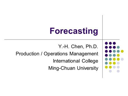 Forecasting Y.-H. Chen, Ph.D. Production / Operations Management