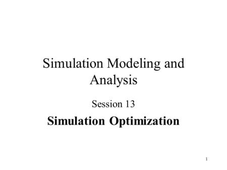 1 Simulation Modeling and Analysis Session 13 Simulation Optimization.