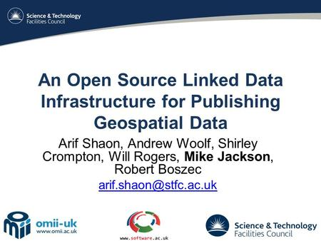 An Open Source Linked Data Infrastructure for Publishing Geospatial Data Arif Shaon, Andrew Woolf, Shirley Crompton, Will Rogers, Mike Jackson, Robert.