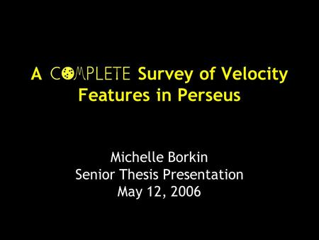 A Survey of Velocity Features in Perseus Michelle Borkin Senior Thesis Presentation May 12, 2006.