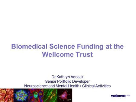 Biomedical Science Funding at the Wellcome Trust Dr Kathryn Adcock Senior Portfolio Developer Neuroscience and Mental Health / Clinical Activities.