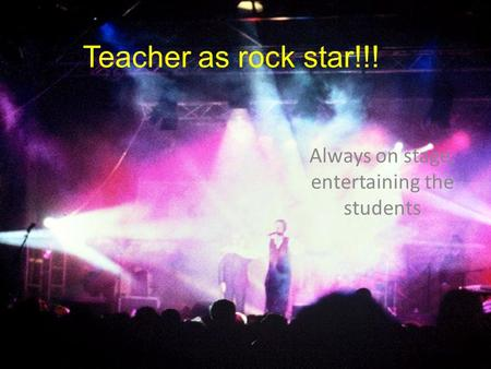 Teacher as rock star!!! Always on stage, entertaining the students.