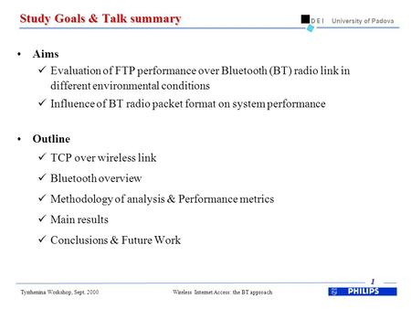 Tyrrhenina Workshop, Sept. 2000 1 University of Padova Wireless Internet Access: the BT approach Study Goals & Talk summary Aims Evaluation of FTP performance.