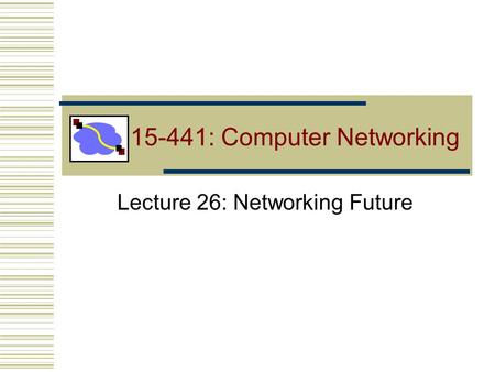 15-441: Computer Networking Lecture 26: Networking Future.