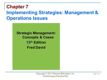 Copyright © 2011 Pearson Education, Inc. Publishing as Prentice Hall Ch 7 -1 Chapter 7 Implementing Strategies: Management & Operations Issues Strategic.