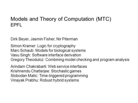 Models and Theory of Computation (MTC) EPFL Dirk Beyer, Jasmin Fisher, Nir Piterman Simon Kramer: Logic for cryptography Marc Schaub: Models for biological.