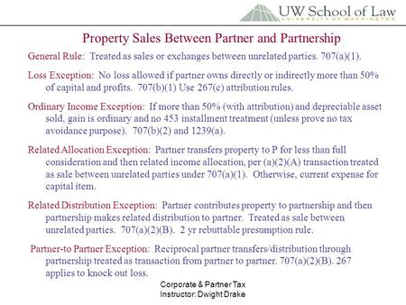 Corporate & Partner Tax Instructor: Dwight Drake Property Sales Between Partner and Partnership General Rule: Treated as sales or exchanges between unrelated.