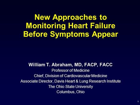 1 New Approaches to Monitoring Heart Failure Before Symptoms Appear William T. Abraham, MD, FACP, FACC Professor of Medicine Chief, Division of Cardiovascular.
