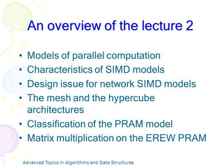 Advanced Topics in Algorithms and Data Structures An overview of the lecture 2 Models of parallel computation Characteristics of SIMD models Design issue.
