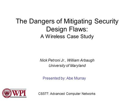 The Dangers of Mitigating Security Design Flaws: A Wireless Case Study Nick Petroni Jr., William Arbaugh University of Maryland Presented by: Abe Murray.