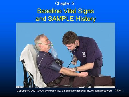 Slide 1 Copyright © 2007, 2004, by Mosby, Inc., an affiliate of Elsevier Inc. All rights reserved. Baseline Vital Signs and SAMPLE History Chapter 5.
