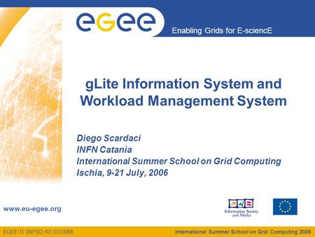 EGEE-II INFSO-RI-031688 Enabling Grids for E-sciencE www.eu-egee.org International Summer School on Grid Computing 2006 gLite Information System and Workload.
