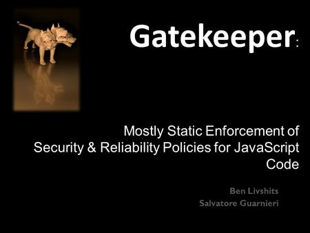 Gatekeeper : Mostly Static Enforcement of Security & Reliability Policies for JavaScript Code Ben Livshits Salvatore Guarnieri.
