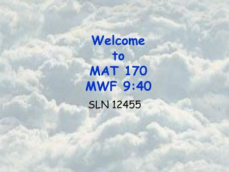 Welcome to MAT 170 MWF 9:40 SLN 12455. Basic Course Information Instructor Office Office Hours Beth Jones PSA 725 9:15 am – 10: 15 am Tuesday and Thursday.