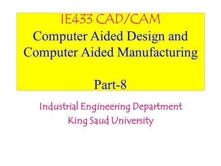 IE433 CAD/CAM Computer Aided Design and Computer Aided Manufacturing Part-8 Industrial Engineering Department King Saud University.