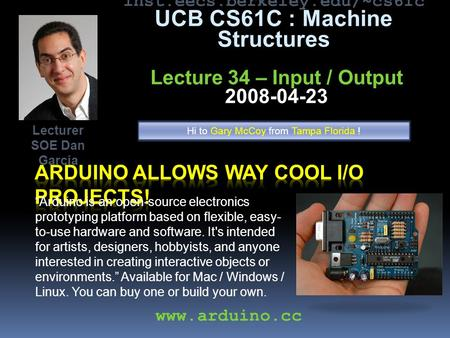 "Inst.eecs.berkeley.edu/~cs61c UCB CS61C : Machine Structures Lecture 34 – Input / Output 2008-04-23 ""Arduino is an open-source electronics prototyping."