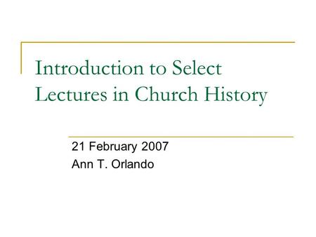 Introduction to Select Lectures in Church History 21 February 2007 Ann T. Orlando.