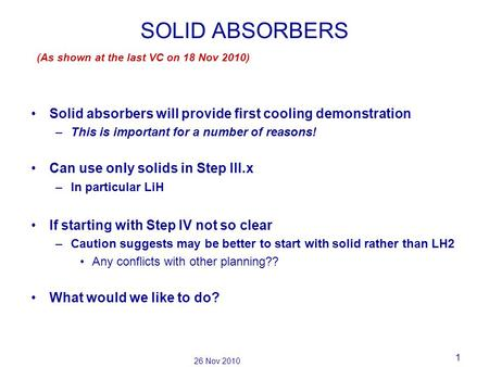 1 26 Nov 2010 SOLID ABSORBERS Solid absorbers will provide first cooling demonstration –This is important for a number of reasons! Can use only solids.