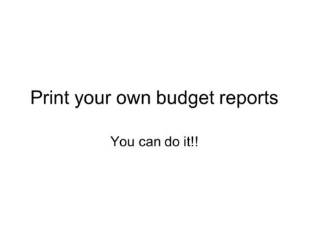Print your own budget reports You can do it!!. Your Budget Report Consists of the Budget Status Report and the Organization Detail Activity. These must.