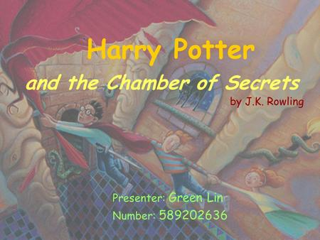Harry Potter and the Chamber of Secrets by J.K. Rowling Presenter: Green Lin Number: 589202636.