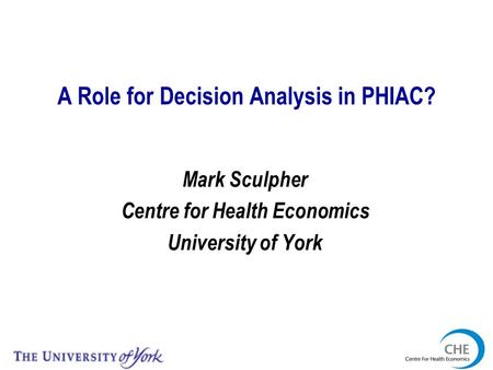 A Role for Decision Analysis in PHIAC? Mark Sculpher Centre for Health Economics University of York.