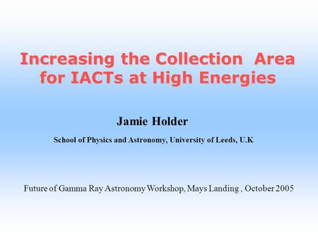 Jamie Holder School of Physics and Astronomy, University of Leeds, U.K Increasing the Collection Area for IACTs at High Energies Future of Gamma Ray Astronomy.