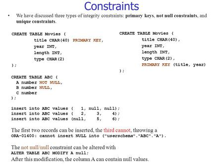 Constraints We have discussed three types of integrity constraints: primary keys, not null constraints, and unique constraints. CREATE TABLE Movies ( title.