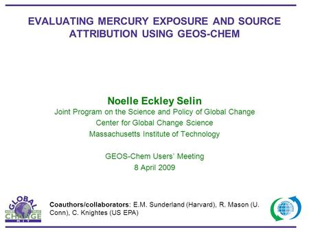 EVALUATING MERCURY EXPOSURE AND SOURCE ATTRIBUTION USING GEOS-CHEM Noelle Eckley Selin Joint Program on the Science and Policy of Global Change Center.