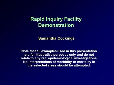 Rapid Inquiry Facility Demonstration Samantha Cockings Note that all examples used in this presentation are for illustrative purposes only and do not relate.