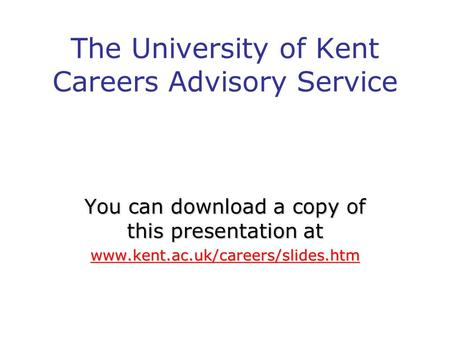 The University of Kent Careers Advisory Service You can download a copy of this presentation at www.kent.ac.uk/careers/slides.htm.