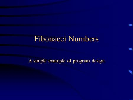 Fibonacci Numbers A simple example of program design.