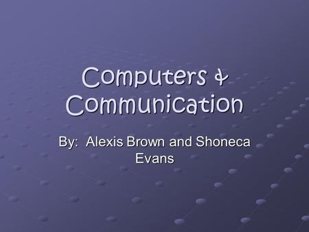 Computers & Communication By: Alexis Brown and Shoneca Evans.