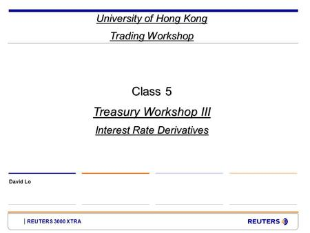 REUTERS 3000 XTRA University of Hong Kong Trading Workshop David Lo Class 5 Treasury Workshop III Interest Rate Derivatives.