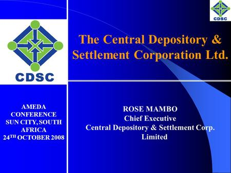 The Central Depository & Settlement Corporation Ltd. ROSE MAMBO Chief Executive Central Depository & Settlement Corp. Limited AMEDA CONFERENCE SUN CITY,