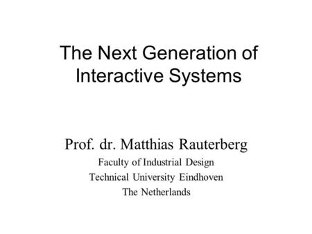The Next Generation of Interactive Systems Prof. dr. Matthias Rauterberg Faculty of Industrial Design Technical University Eindhoven The Netherlands.