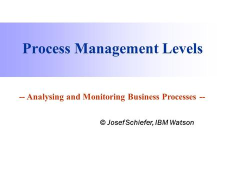 Process Information Factory Process Management Levels -- Analysing and Monitoring Business Processes -- © Josef Schiefer, IBM Watson.