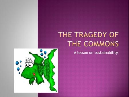 A lesson on sustainability..  Background: In 1968, environmentalists coined a term or concept called the Tragedy of the Commons.  The tragedy being.