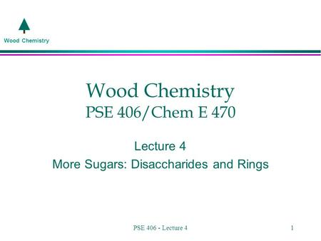 Wood Chemistry PSE 406 - Lecture 41 Wood Chemistry PSE 406/Chem E 470 Lecture 4 More Sugars: Disaccharides and Rings.