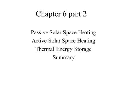 Chapter 6 part 2 Passive Solar Space Heating Active Solar Space Heating Thermal Energy Storage Summary.