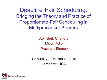 Computer Science Deadline Fair Scheduling: Bridging the Theory and Practice of Proportionate-Fair Scheduling in Multiprocessor Servers Abhishek Chandra.