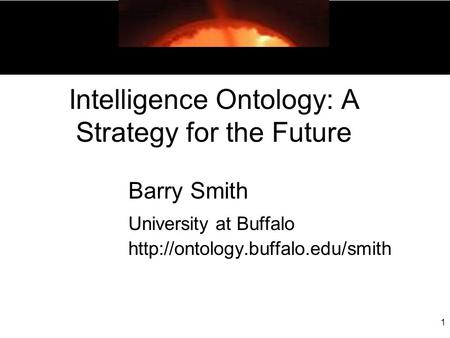 1 Intelligence Ontology: A Strategy for the Future Barry Smith University at Buffalo