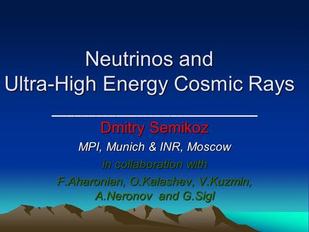 Neutrinos and Ultra-High Energy Cosmic Rays Dmitry Semikoz MPI, Munich & INR, Moscow in collaboration with F.Aharonian, O.Kalashev, V.Kuzmin, A.Neronov.