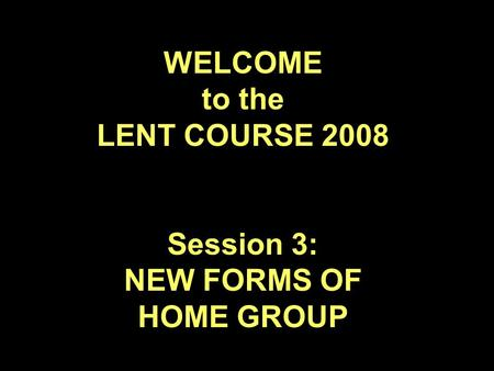 WELCOME to the LENT COURSE 2008 Session 3: NEW FORMS OF HOME GROUP.