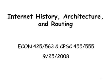 1 Internet History, Architecture, and Routing ECON 425/563 & CPSC 455/555 9/25/2008 ECON 425/563 & CPSC 455/555 9/25/2008.
