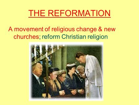 THE REFORMATION A movement of religious change & new churches; reform Christian religion.