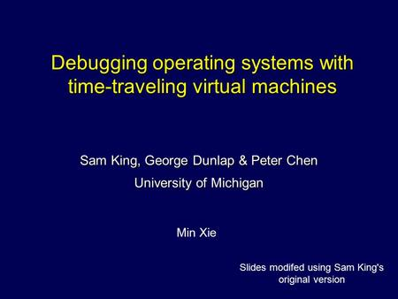 Debugging operating systems with time-traveling virtual machines Sam King, George Dunlap & Peter Chen University of Michigan Min Xie Slides modifed using.